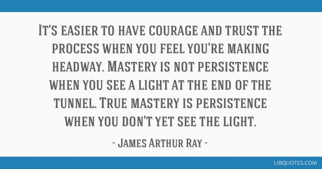 Self mastery of persistence is when you don't yet see the light, but continue anyway.